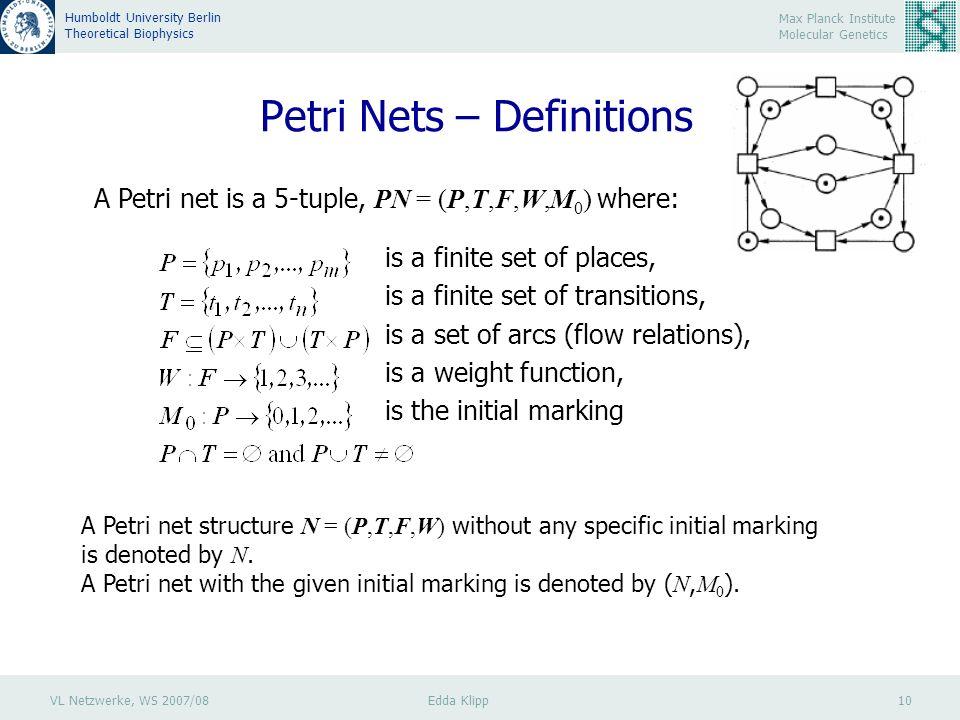 VL Netzwerke, WS 2007/08 Edda Klipp 10 Max Planck Institute Molecular Genetics Humboldt University Berlin Theoretical Biophysics Petri Nets – Definitions A Petri net is a 5-tuple, PN = (P,T,F,W,M 0 ) where: is a finite set of places, is a finite set of transitions, is a set of arcs (flow relations), is a weight function, is the initial marking A Petri net structure N = (P,T,F,W) without any specific initial marking is denoted by N.