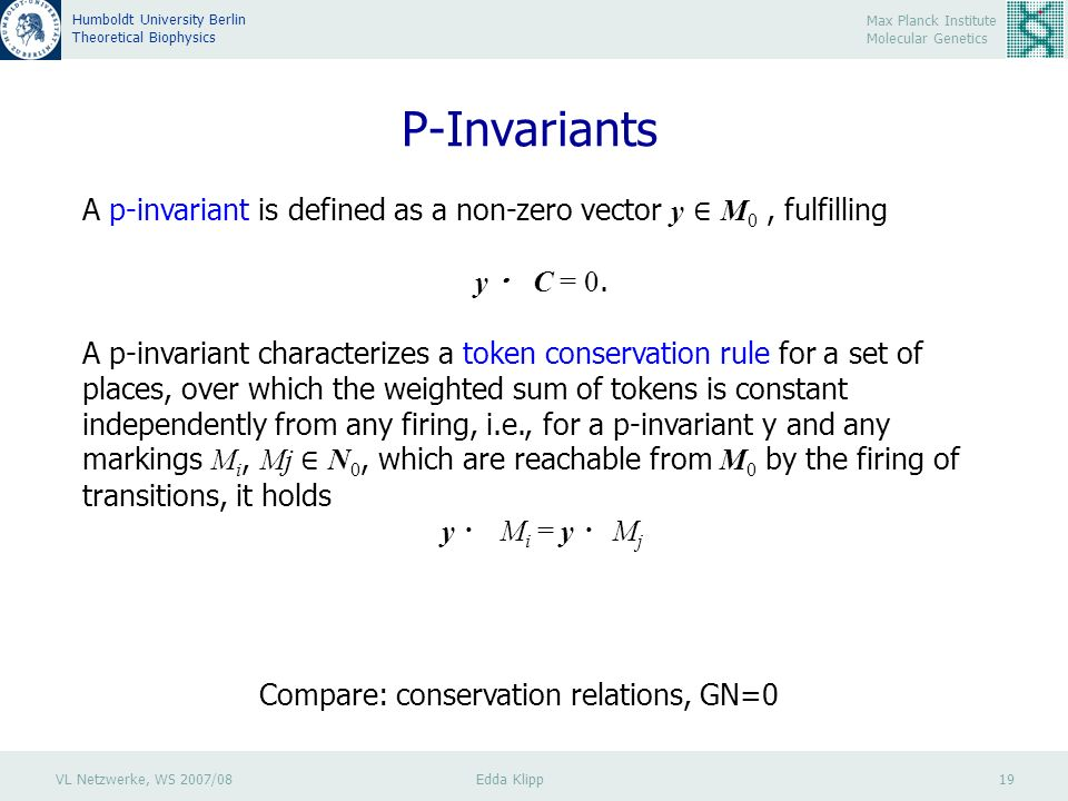 VL Netzwerke, WS 2007/08 Edda Klipp 19 Max Planck Institute Molecular Genetics Humboldt University Berlin Theoretical Biophysics P-Invariants A p-invariant is defined as a non-zero vector y M 0, fulfilling y C = 0.