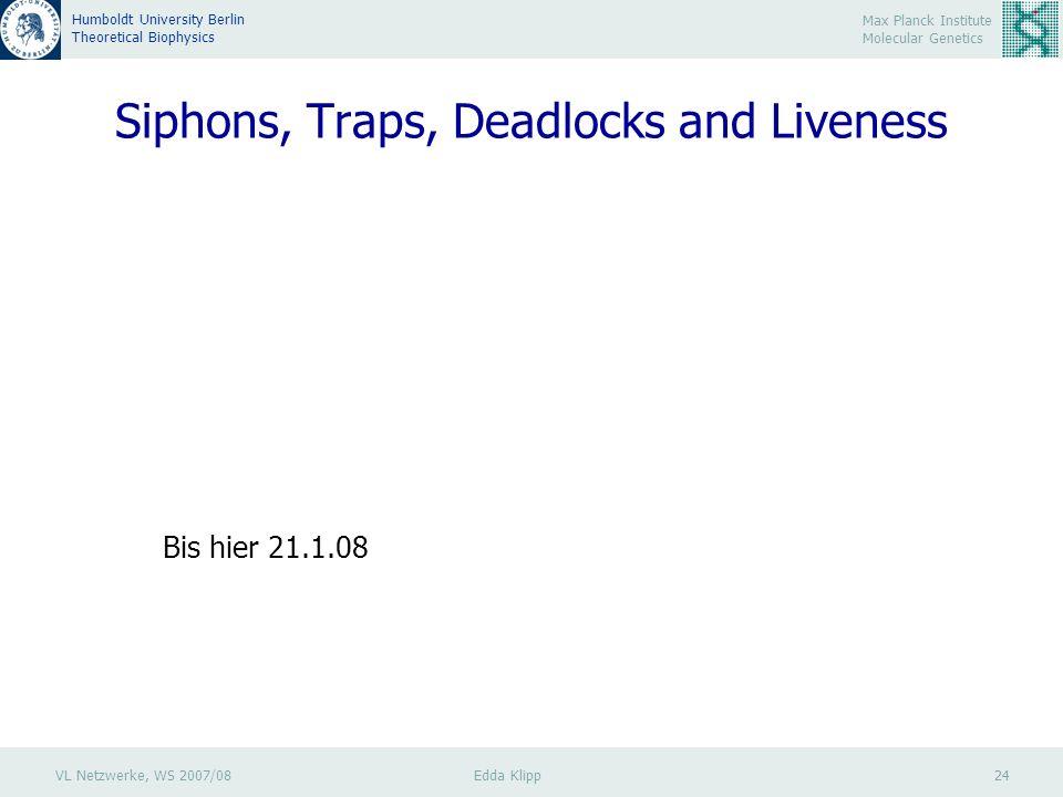 VL Netzwerke, WS 2007/08 Edda Klipp 24 Max Planck Institute Molecular Genetics Humboldt University Berlin Theoretical Biophysics Siphons, Traps, Deadlocks and Liveness Bis hier 21.1.08