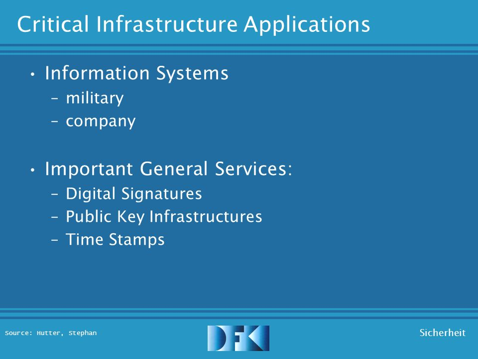 Source: Hutter, Stephan Sicherheit Critical Infrastructure Applications E-Commerce –payment systems –orders / contracts – auctions E-Administration –public administration –e-voting