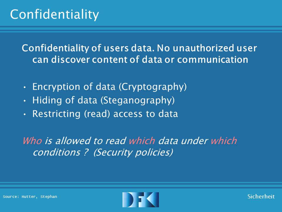 Source: Hutter, Stephan Sicherheit Security Objectives Privacy : –Confidentiality (of data) –Anonymity (of participants) Integrity : –Integrity (of data) –Authentication (of participants) Liability : –Availability (of resources) –Accountability (of participants)