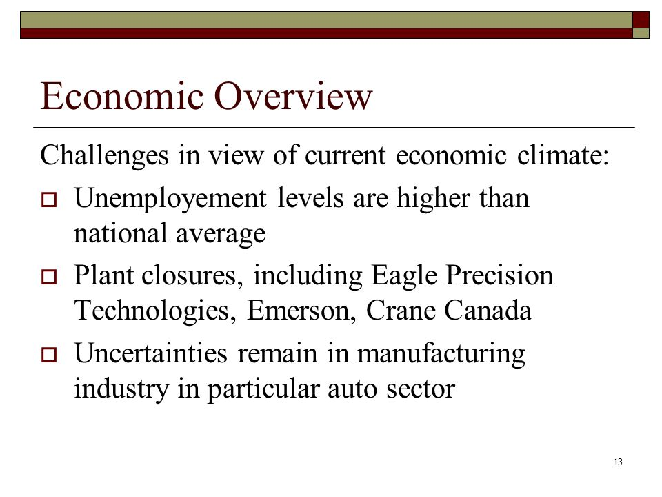 13 Economic Overview Challenges in view of current economic climate: Unemployement levels are higher than national average Plant closures, including Eagle Precision Technologies, Emerson, Crane Canada Uncertainties remain in manufacturing industry in particular auto sector