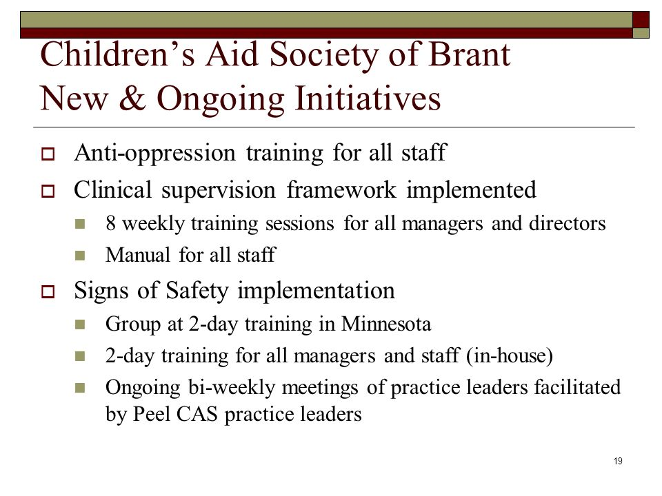 19 Childrens Aid Society of Brant New & Ongoing Initiatives Anti-oppression training for all staff Clinical supervision framework implemented 8 weekly training sessions for all managers and directors Manual for all staff Signs of Safety implementation Group at 2-day training in Minnesota 2-day training for all managers and staff (in-house) Ongoing bi-weekly meetings of practice leaders facilitated by Peel CAS practice leaders