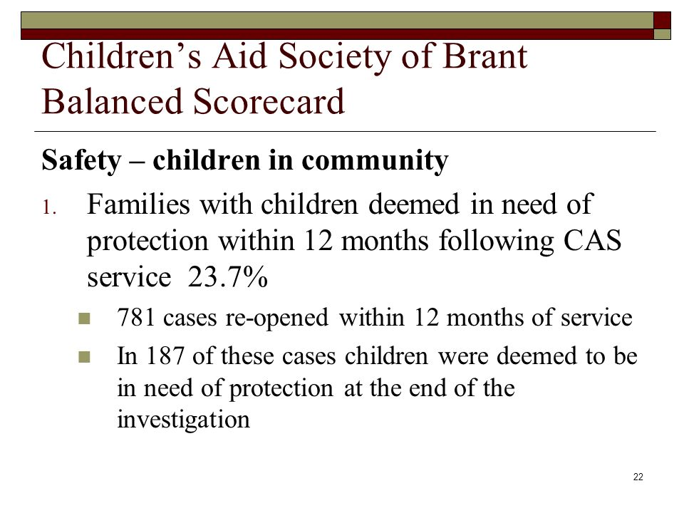 22 Childrens Aid Society of Brant Balanced Scorecard Safety – children in community 1. Families with children deemed in need of protection within 12 m