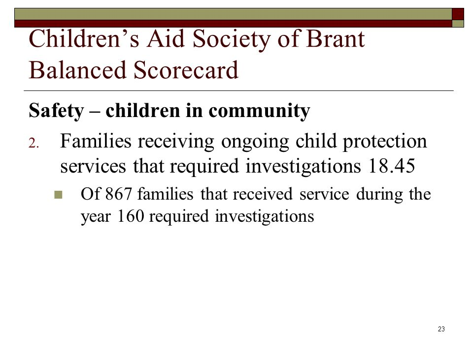 23 Childrens Aid Society of Brant Balanced Scorecard Safety – children in community 2. Families receiving ongoing child protection services that requi