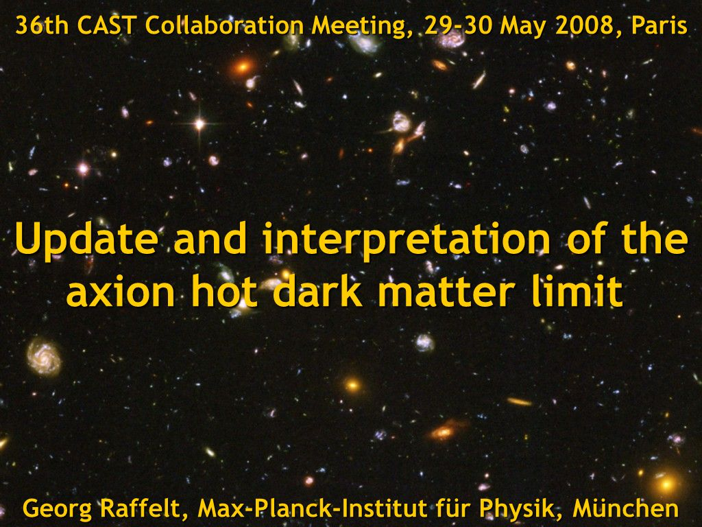Georg Raffelt, Max-Planck-Institut für Physik, München, Germany CAST Collaboration Meeting, 29-30 May 2008, Paris, FranceTitle Georg Raffelt, Max-Planck-Institut für Physik, München 36th CAST Collaboration Meeting, 29-30 May 2008, Paris Update and interpretation of the axion hot dark matter limit