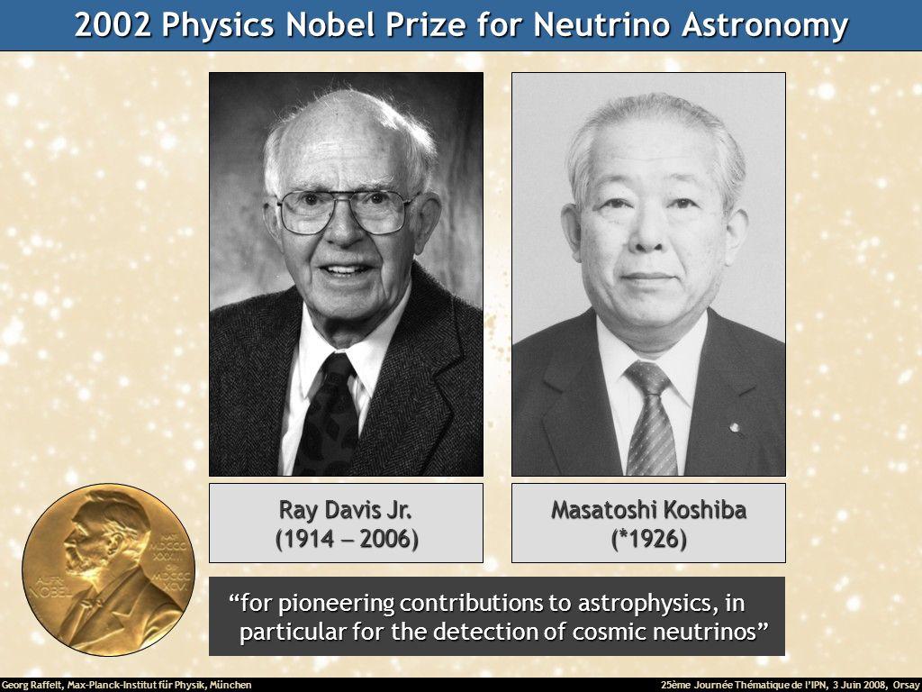 Georg Raffelt, Max-Planck-Institut für Physik, München25ème Journée Thématique de lIPN, 3 Juin 2008, Orsay 2002 Physics Nobel Prize for Neutrino Astronomy Ray Davis Jr.