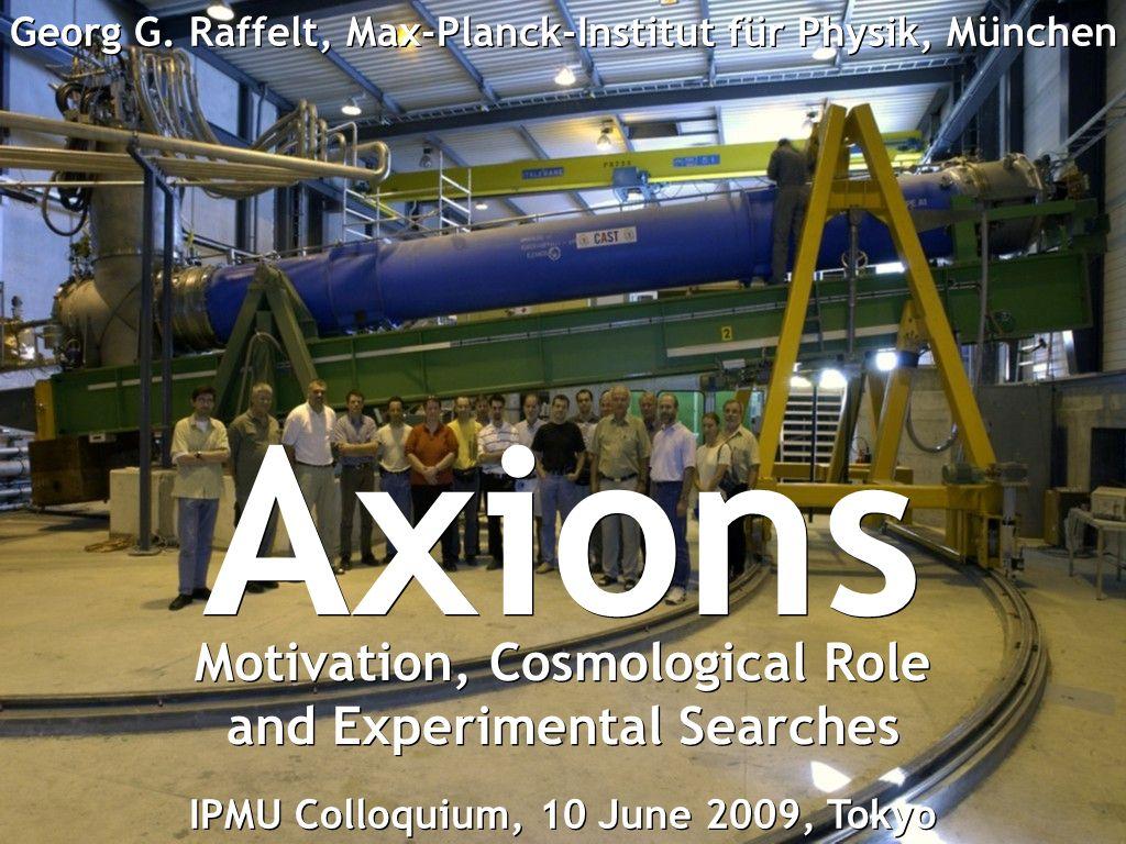 Georg Raffelt, Max-Planck-Institut für Physik, München, Germany IPMU Colloquium, 10 June 2009, Tokyo, Japan Axions Georg G. Raffelt, Max-Planck-Instit