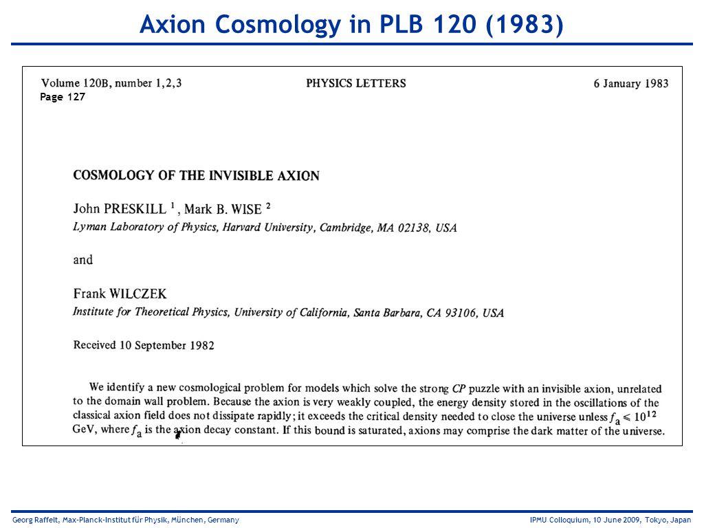 Georg Raffelt, Max-Planck-Institut für Physik, München, Germany IPMU Colloquium, 10 June 2009, Tokyo, Japan Axion Cosmology in PLB 120 (1983) Page 127