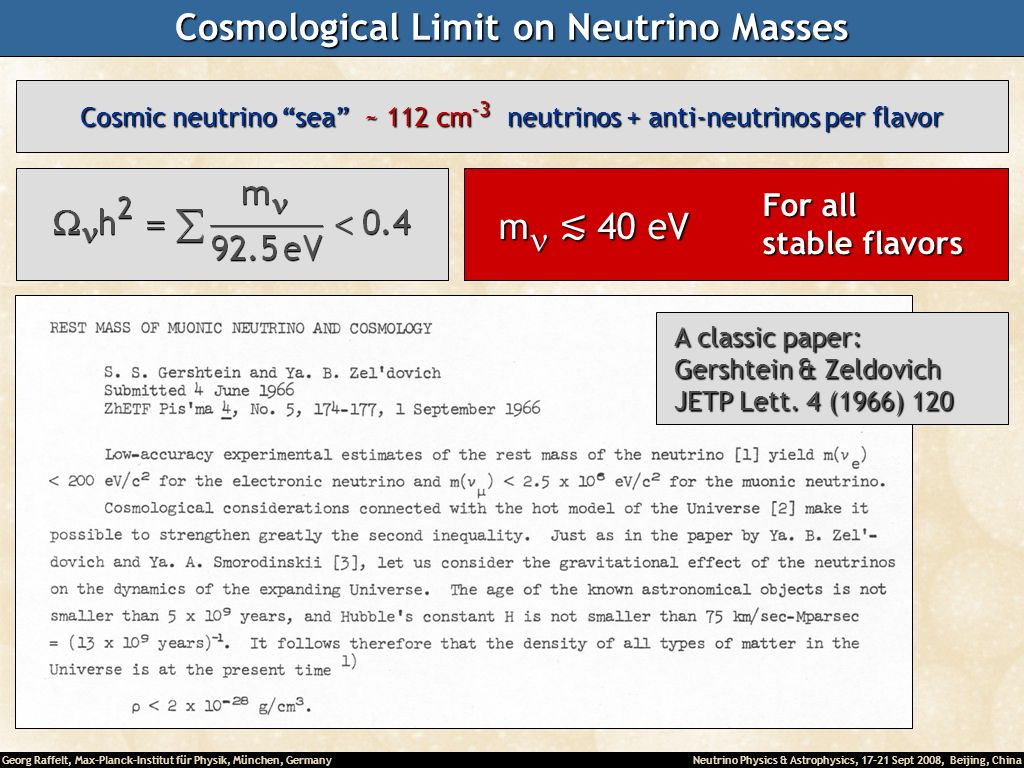 Georg Raffelt, Max-Planck-Institut für Physik, München, Germany Neutrino Physics & Astrophysics, 17-21 Sept 2008, Beijing, China Cosmological Limit on Neutrino Masses A classic paper: A classic paper: Gershtein & Zeldovich Gershtein & Zeldovich JETP Lett.