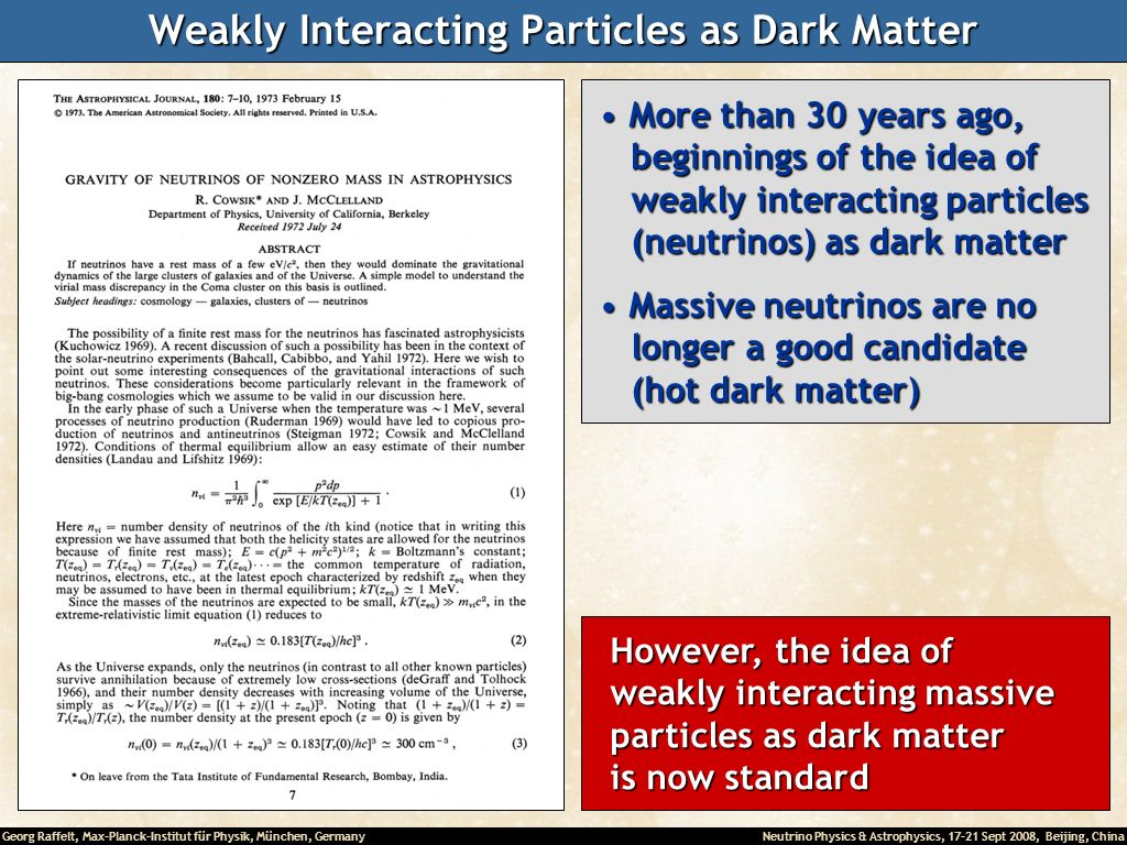 Georg Raffelt, Max-Planck-Institut für Physik, München, Germany Neutrino Physics & Astrophysics, 17-21 Sept 2008, Beijing, China Weakly Interacting Particles as Dark Matter However, the idea of However, the idea of weakly interacting massive weakly interacting massive particles as dark matter particles as dark matter is now standard is now standard More than 30 years ago, More than 30 years ago, beginnings of the idea of beginnings of the idea of weakly interacting particles weakly interacting particles (neutrinos) as dark matter (neutrinos) as dark matter Massive neutrinos are no Massive neutrinos are no longer a good candidate longer a good candidate (hot dark matter) (hot dark matter)