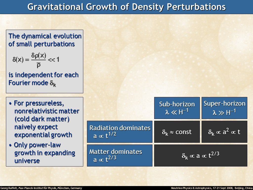 Georg Raffelt, Max-Planck-Institut für Physik, München, Germany Neutrino Physics & Astrophysics, 17-21 Sept 2008, Beijing, China Gravitational Growth of Density Perturbations The dynamical evolution of small perturbations is independent for each Fourier mode k For pressureless, For pressureless, nonrelativistic matter nonrelativistic matter (cold dark matter) (cold dark matter) naively expect naively expect exponential growth exponential growth Only power-law Only power-law growth in expanding growth in expanding universe universe Matter dominates a t 2/3 a t 2/3 Sub-horizon H 1 H 1Super-horizon k const k const k a 2 t k a 2 t k a t 2/3 k a t 2/3 Radiation dominates a t 1/2 a t 1/2