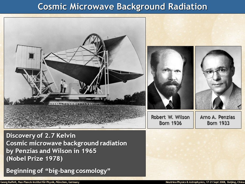 Georg Raffelt, Max-Planck-Institut für Physik, München, Germany Neutrino Physics & Astrophysics, 17-21 Sept 2008, Beijing, China Cosmic Microwave Background Radiation Discovery of 2.7 Kelvin Cosmic microwave background radiation by Penzias and Wilson in 1965 (Nobel Prize 1978) Beginning of big-bang cosmology Robert W.