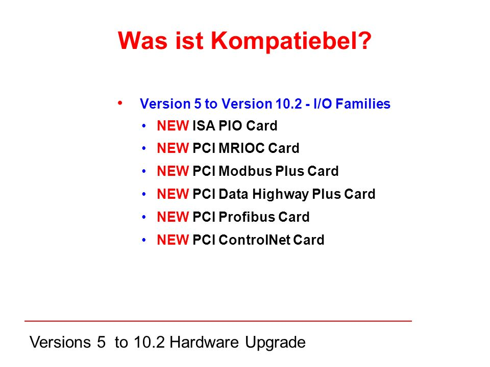 Versions 5 to 10.2 Hardware Upgrade Version 5 to Version I/O Families NEW ISA PIO Card NEW PCI MRIOC Card NEW PCI Modbus Plus Card NEW PCI Data Highway Plus Card NEW PCI Profibus Card NEW PCI ControlNet Card Was ist Kompatiebel