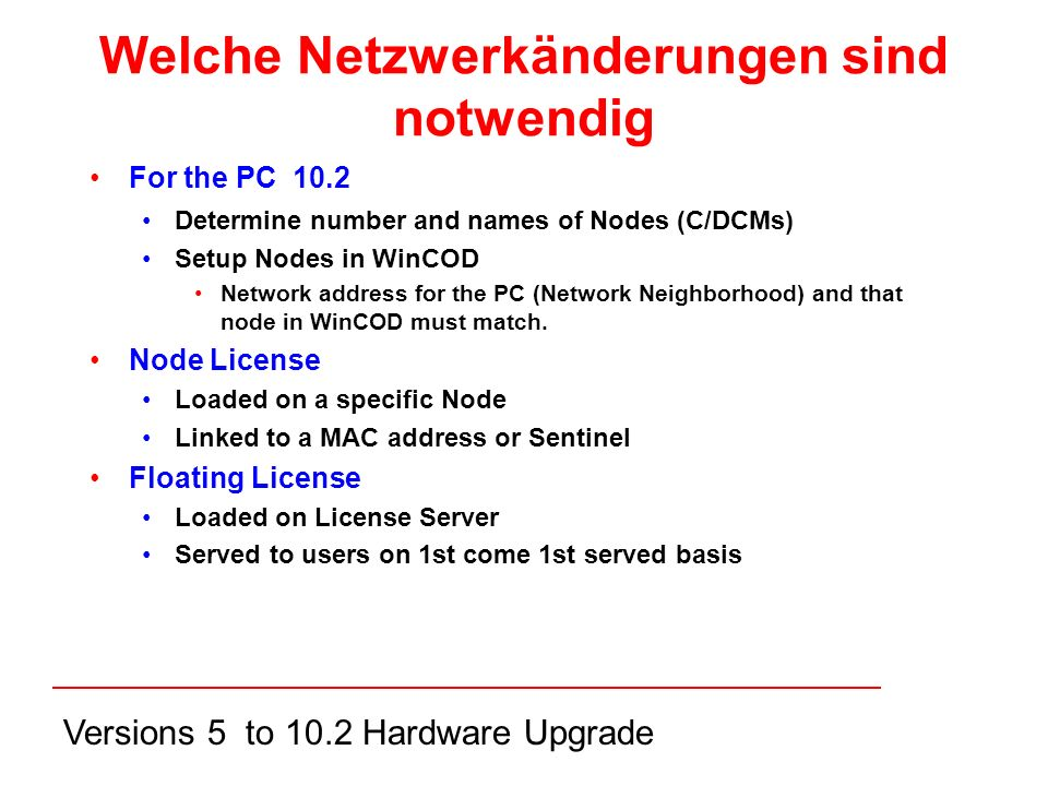 Versions 5 to 10.2 Hardware Upgrade Welche Netzwerkänderungen sind notwendig For the PC 10.2 Determine number and names of Nodes (C/DCMs) Setup Nodes in WinCOD Network address for the PC (Network Neighborhood) and that node in WinCOD must match.