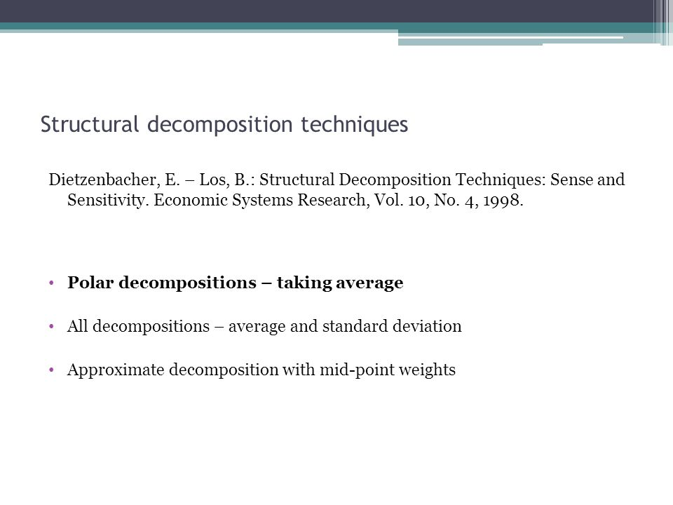 Structural decomposition techniques Dietzenbacher, E. – Los, B.: Structural Decomposition Techniques: Sense and Sensitivity. Economic Systems Research