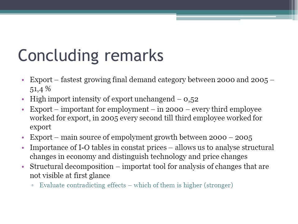Concluding remarks Export – fastest growing final demand category between 2000 and 2005 – 51,4 % High import intensity of export unchangend – 0,52 Export – important for employment – in 2000 – every third employee worked for export, in 2005 every second till third employee worked for export Export – main source of empolyment growth between 2000 – 2005 Importance of I-O tables in constat prices – allows us to analyse structural changes in economy and distinguish technology and price changes Structural decomposition – importat tool for analysis of changes that are not visible at first glance Evaluate contradicting effects – which of them is higher (stronger)