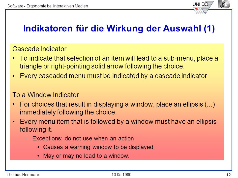 Thomas Herrmann Software - Ergonomie bei interaktiven Medien 10.05.1999 12 Indikatoren für die Wirkung der Auswahl (1) Cascade Indicator To indicate that selection of an item will lead to a sub-menu, place a triangle or right-pointing solid arrow following the choice.