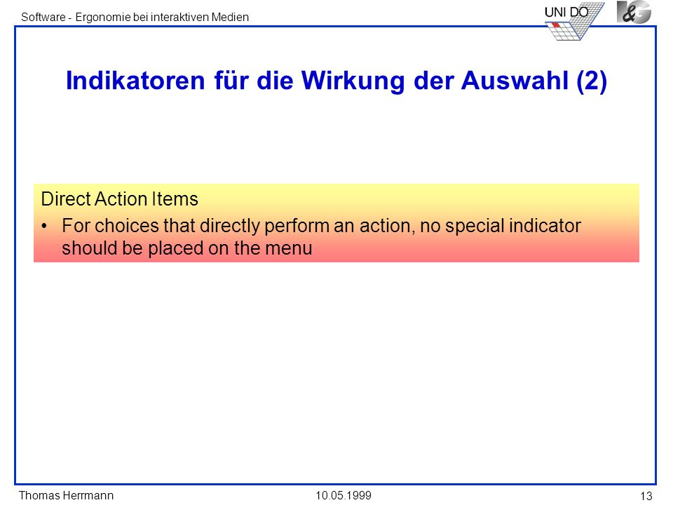 Thomas Herrmann Software - Ergonomie bei interaktiven Medien 10.05.1999 13 Indikatoren für die Wirkung der Auswahl (2) Direct Action Items For choices that directly perform an action, no special indicator should be placed on the menu