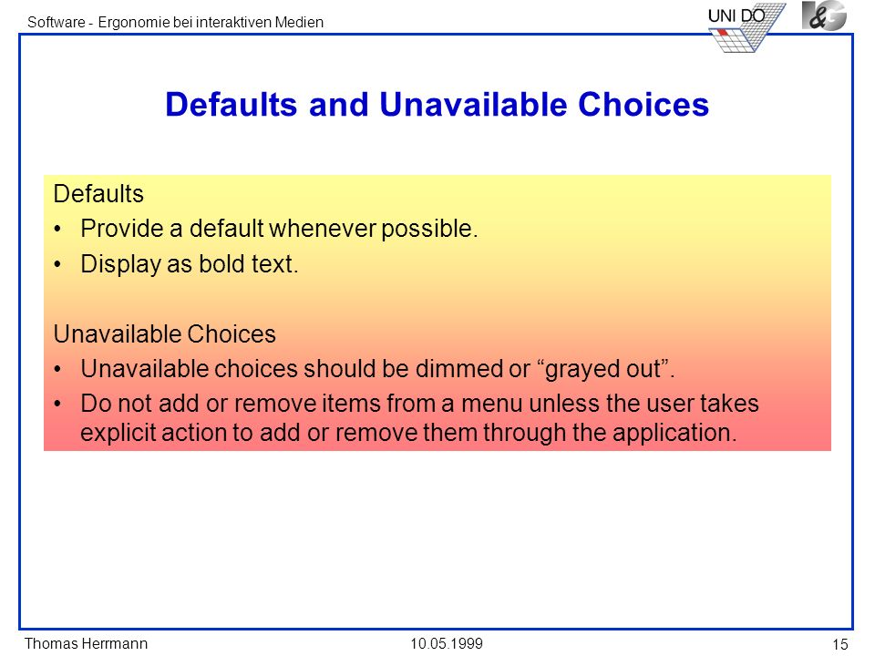 Thomas Herrmann Software - Ergonomie bei interaktiven Medien 10.05.1999 15 Defaults and Unavailable Choices Defaults Provide a default whenever possible.