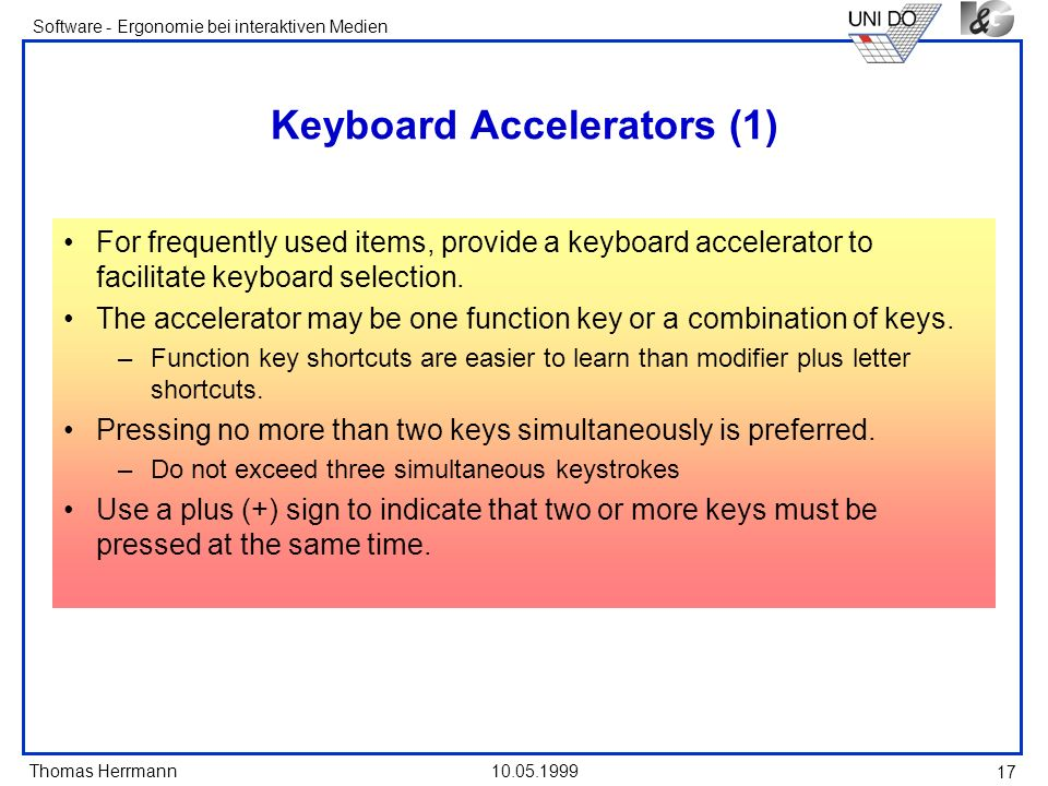 Thomas Herrmann Software - Ergonomie bei interaktiven Medien 10.05.1999 17 Keyboard Accelerators (1) For frequently used items, provide a keyboard accelerator to facilitate keyboard selection.