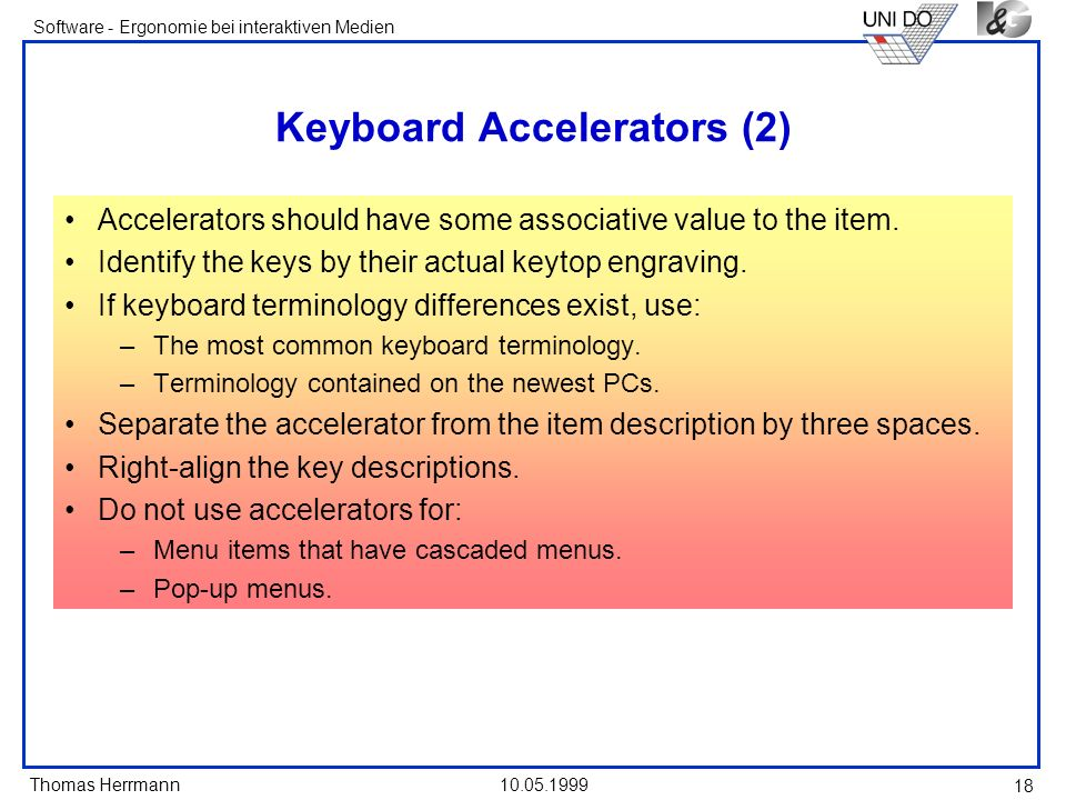 Thomas Herrmann Software - Ergonomie bei interaktiven Medien 10.05.1999 18 Keyboard Accelerators (2) Accelerators should have some associative value to the item.