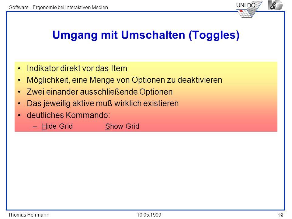 Thomas Herrmann Software - Ergonomie bei interaktiven Medien 10.05.1999 19 Umgang mit Umschalten (Toggles) Indikator direkt vor das Item Möglichkeit, eine Menge von Optionen zu deaktivieren Zwei einander ausschließende Optionen Das jeweilig aktive muß wirklich existieren deutliches Kommando: –Hide GridShow Grid