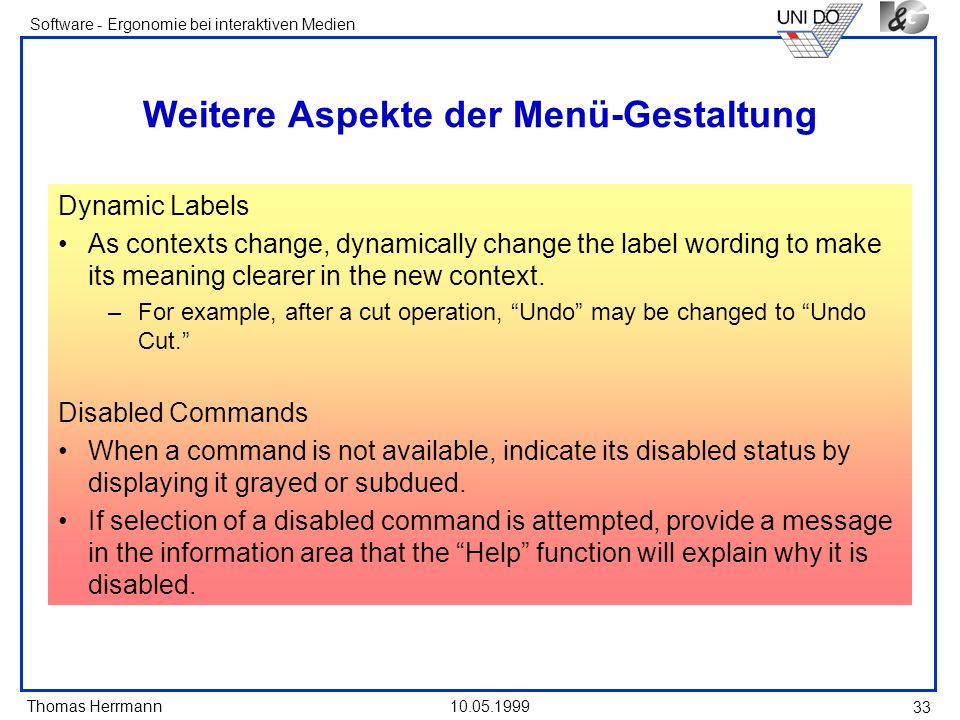Thomas Herrmann Software - Ergonomie bei interaktiven Medien 10.05.1999 33 Weitere Aspekte der Menü-Gestaltung Dynamic Labels As contexts change, dynamically change the label wording to make its meaning clearer in the new context.