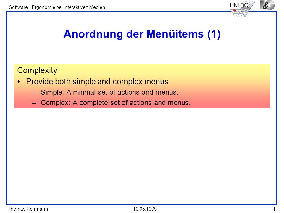 Thomas Herrmann Software - Ergonomie bei interaktiven Medien 10.05.1999 5 Anordnung der Menüitems (2) Ordering Order lists of choices by their natural order, or For lists with a small number of options (seven or less), order by: –Sequence of occurence.