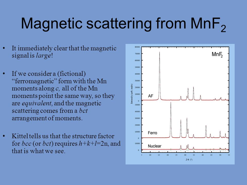 Magnetic scattering from MnF 2 It immediately clear that the magnetic signal is large! If we consider a (fictional) ferromagnetic form with the Mn mom