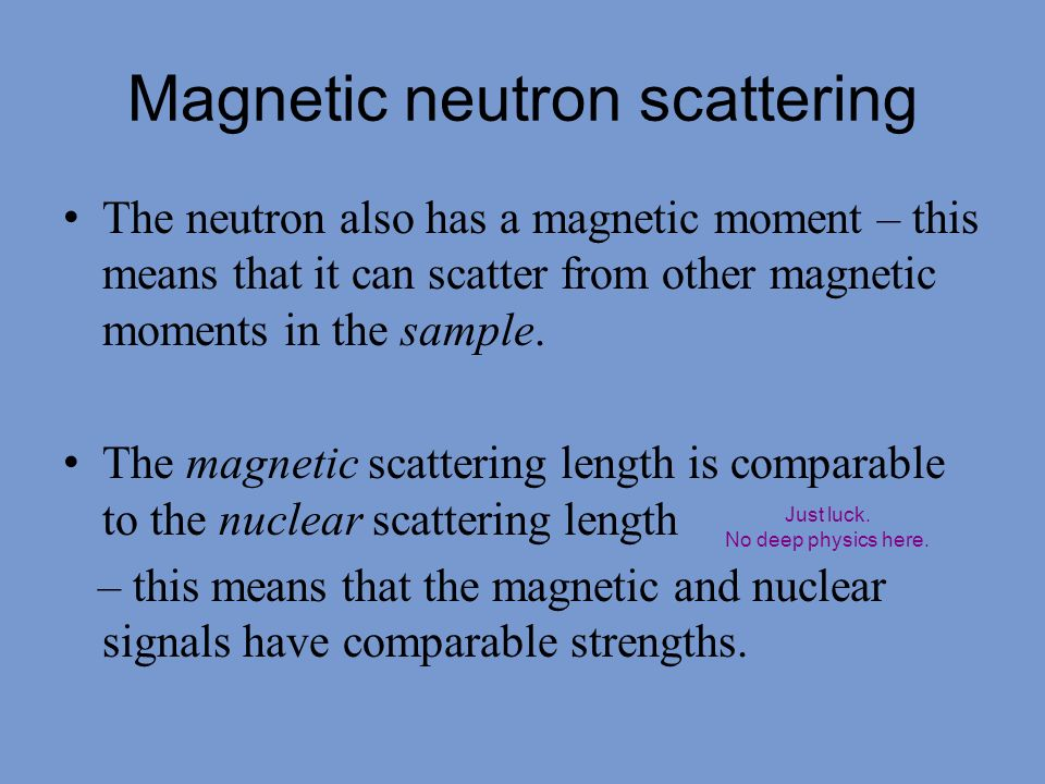 The neutron also has a magnetic moment – this means that it can scatter from other magnetic moments in the sample. The magnetic scattering length is c
