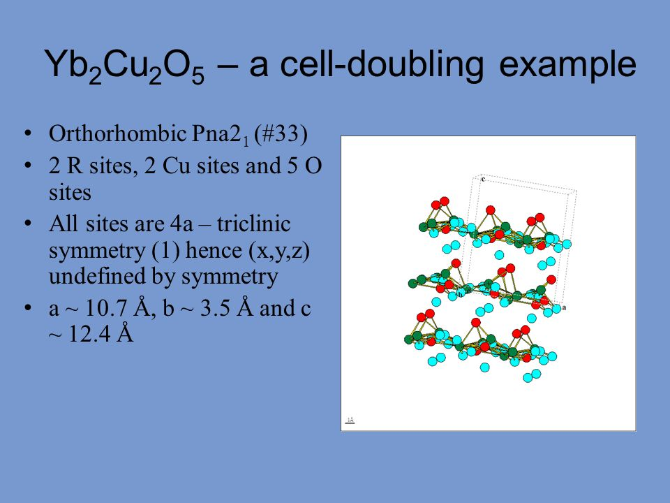 Yb 2 Cu 2 O 5 – a cell-doubling example Orthorhombic Pna2 1 (#33) 2 R sites, 2 Cu sites and 5 O sites All sites are 4a – triclinic symmetry (1) hence