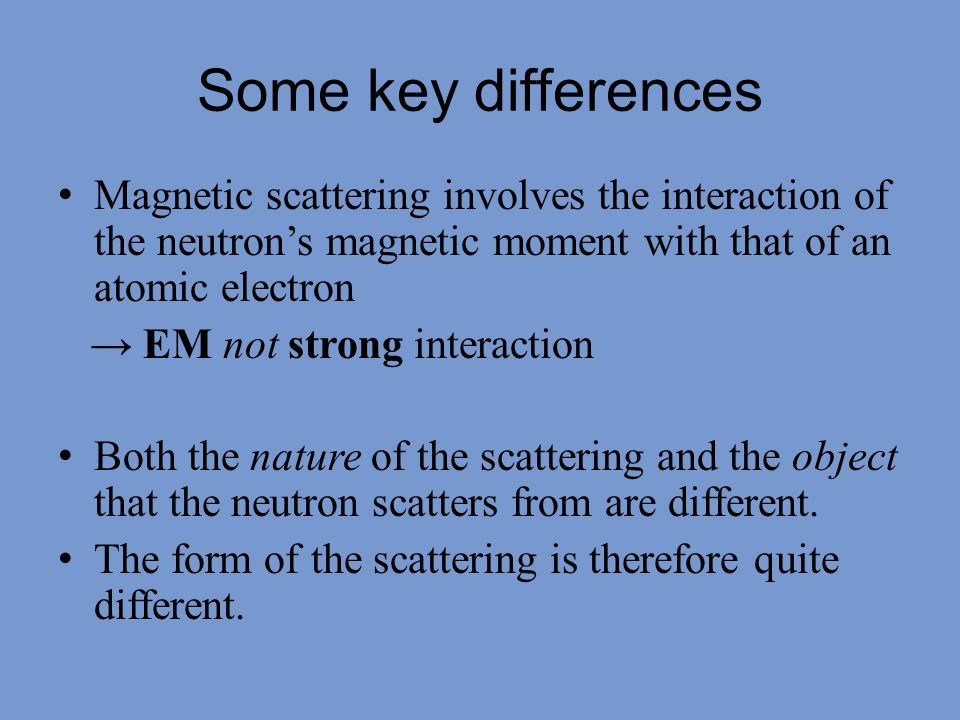 Magnetic form factor Nuclear scattering involves the interaction of a neutron with a point-like (much smaller than the wavelength) object – the nucleus – so the scattering is isotropic.