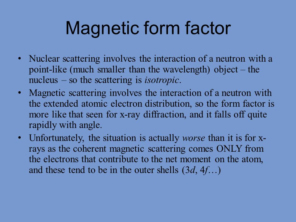 Magnetic form factor Nuclear scattering involves the interaction of a neutron with a point-like (much smaller than the wavelength) object – the nucleu