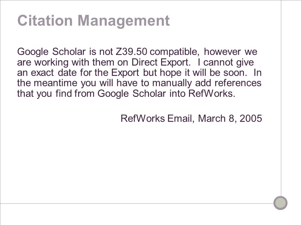 Citation Management Google Scholar is not Z39.50 compatible, however we are working with them on Direct Export.