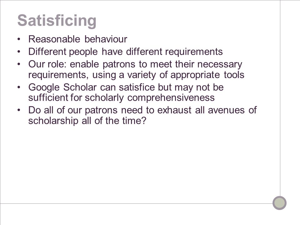 Satisficing Reasonable behaviour Different people have different requirements Our role: enable patrons to meet their necessary requirements, using a variety of appropriate tools Google Scholar can satisfice but may not be sufficient for scholarly comprehensiveness Do all of our patrons need to exhaust all avenues of scholarship all of the time