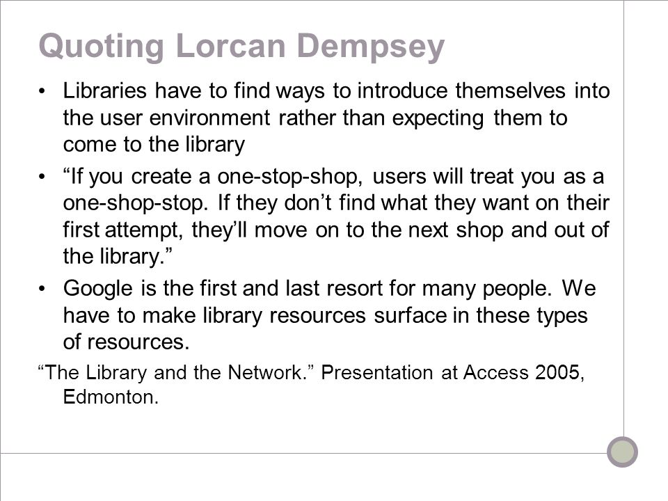 Quoting Lorcan Dempsey Libraries have to find ways to introduce themselves into the user environment rather than expecting them to come to the library If you create a one-stop-shop, users will treat you as a one-shop-stop.