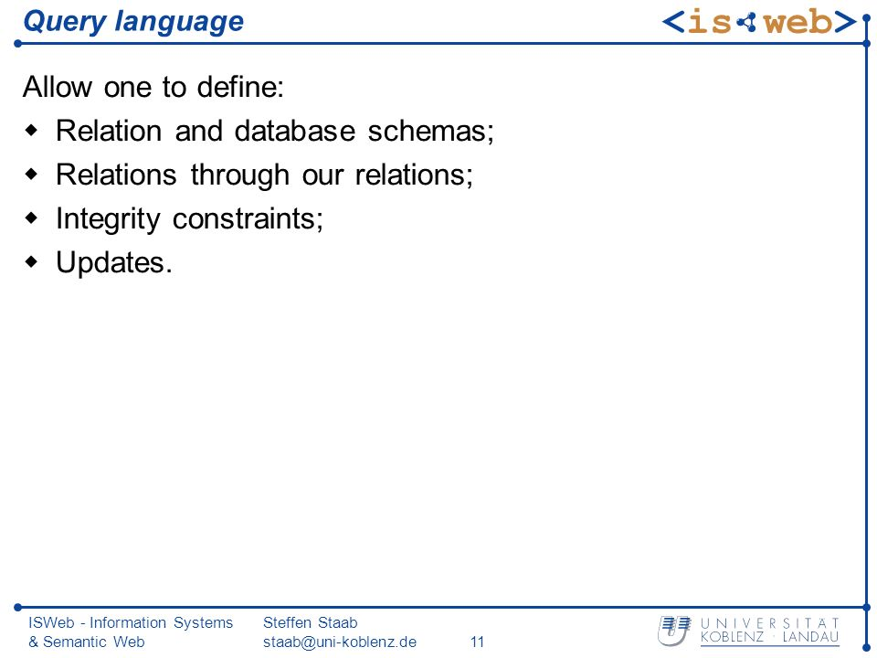 ISWeb - Information Systems & Semantic Web Steffen Staab staab@uni-koblenz.de11 Query language Allow one to define: Relation and database schemas; Relations through our relations; Integrity constraints; Updates.