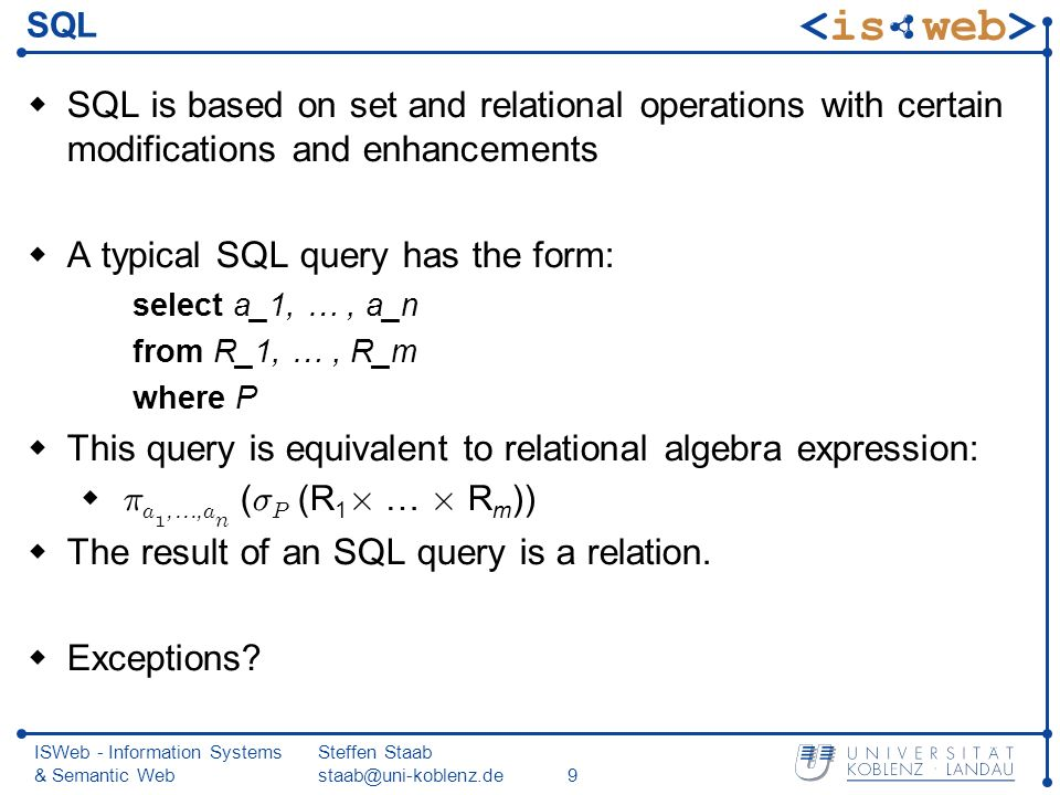 ISWeb - Information Systems & Semantic Web Steffen Staab staab@uni-koblenz.de9 SQL SQL is based on set and relational operations with certain modifications and enhancements A typical SQL query has the form: select a_1, …, a_n from R_1, …, R_m where P This query is equivalent to relational algebra expression: ¼ a 1,…, a n ( ¾ P (R 1 £ … £ R m )) The result of an SQL query is a relation.