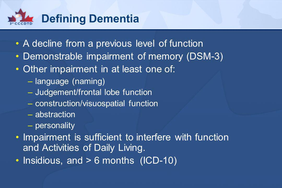 Defining Dementia A decline from a previous level of function Demonstrable impairment of memory (DSM-3) Other impairment in at least one of: –language