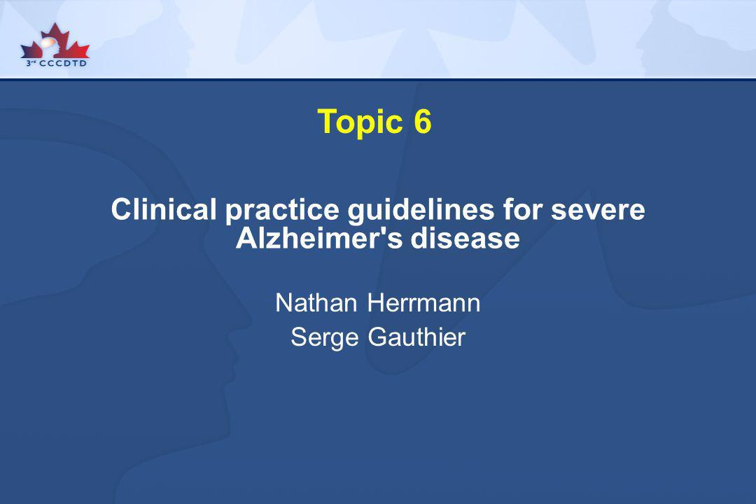 Topic 6 Clinical practice guidelines for severe Alzheimer's disease Nathan Herrmann Serge Gauthier
