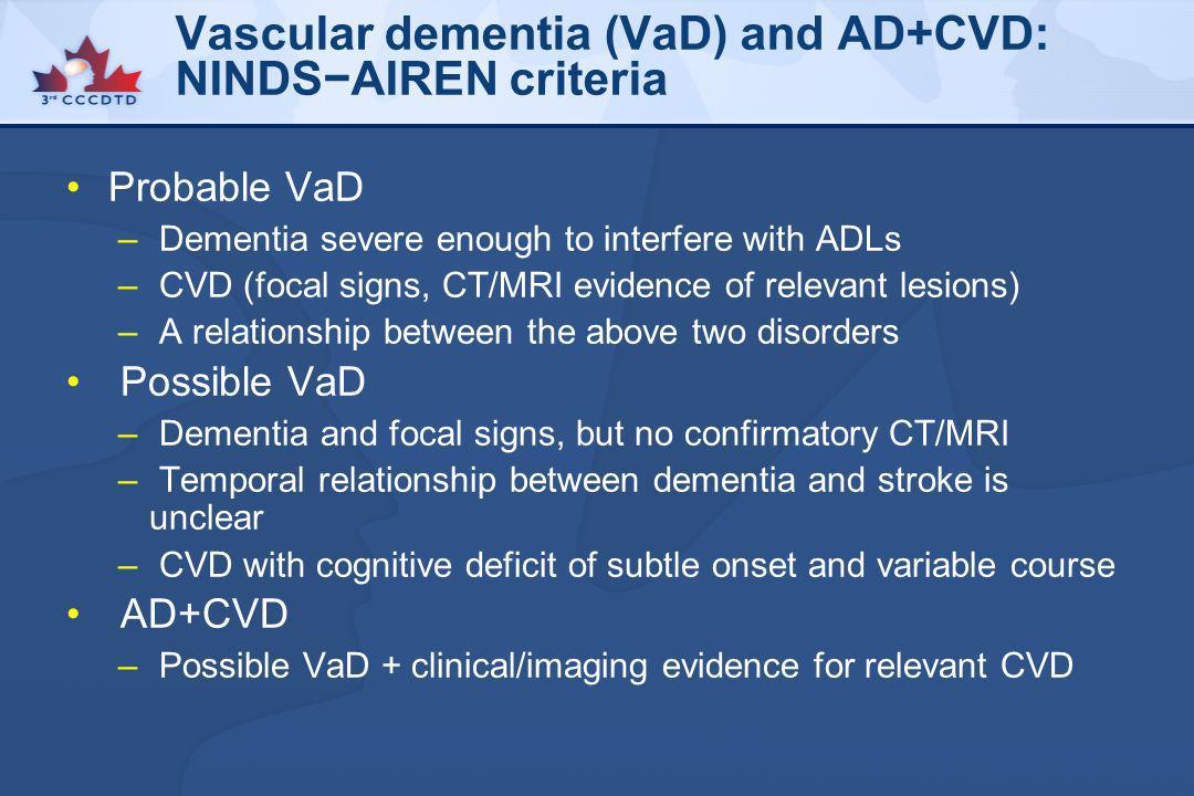Vascular dementia (VaD) and AD+CVD: NINDSAIREN criteria Probable VaD – Dementia severe enough to interfere with ADLs – CVD (focal signs, CT/MRI eviden