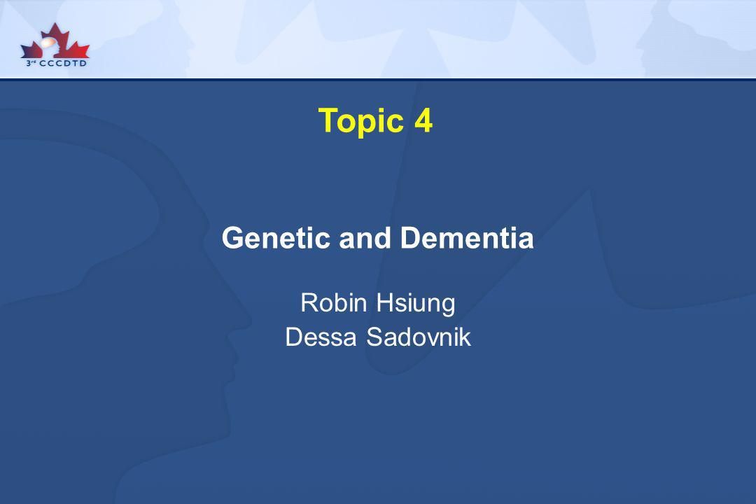 Topic 4 Genetic and Dementia Robin Hsiung Dessa Sadovnik