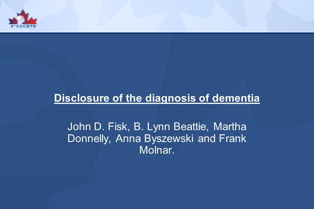 Disclosure of the diagnosis of dementia John D. Fisk, B. Lynn Beattie, Martha Donnelly, Anna Byszewski and Frank Molnar.