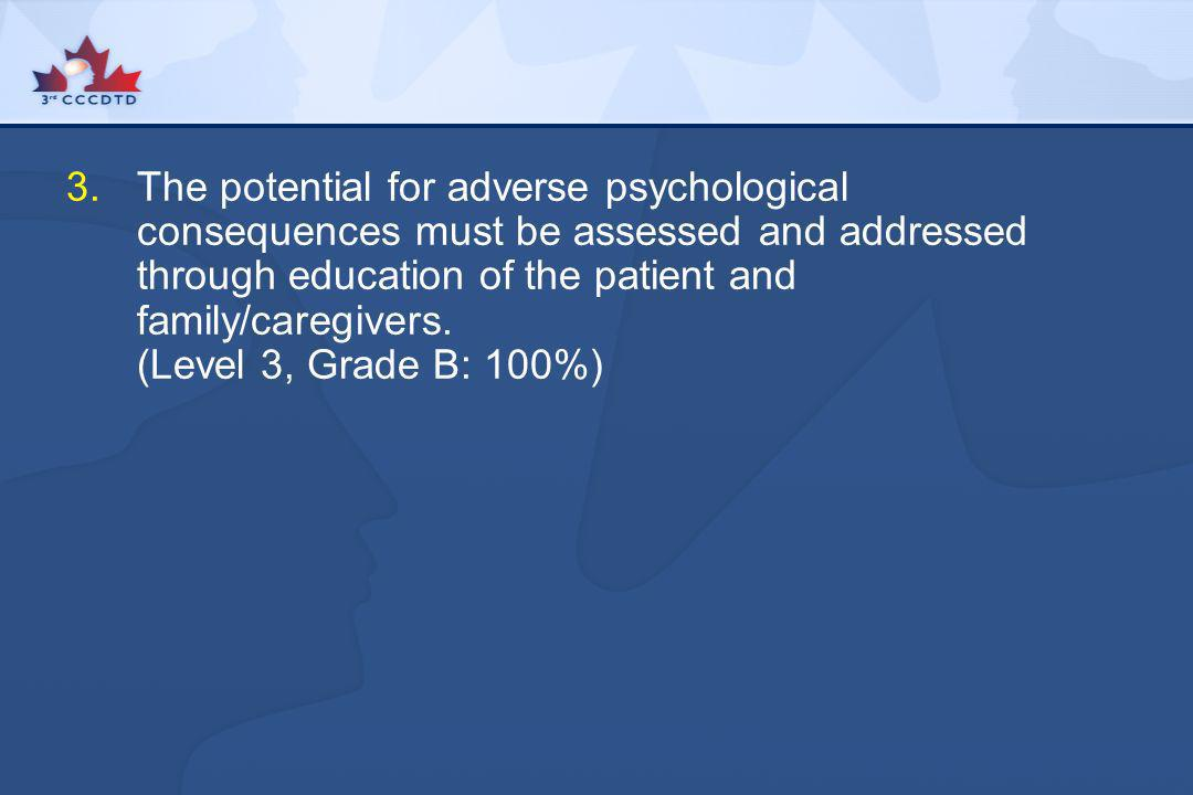 3.The potential for adverse psychological consequences must be assessed and addressed through education of the patient and family/caregivers. (Level 3