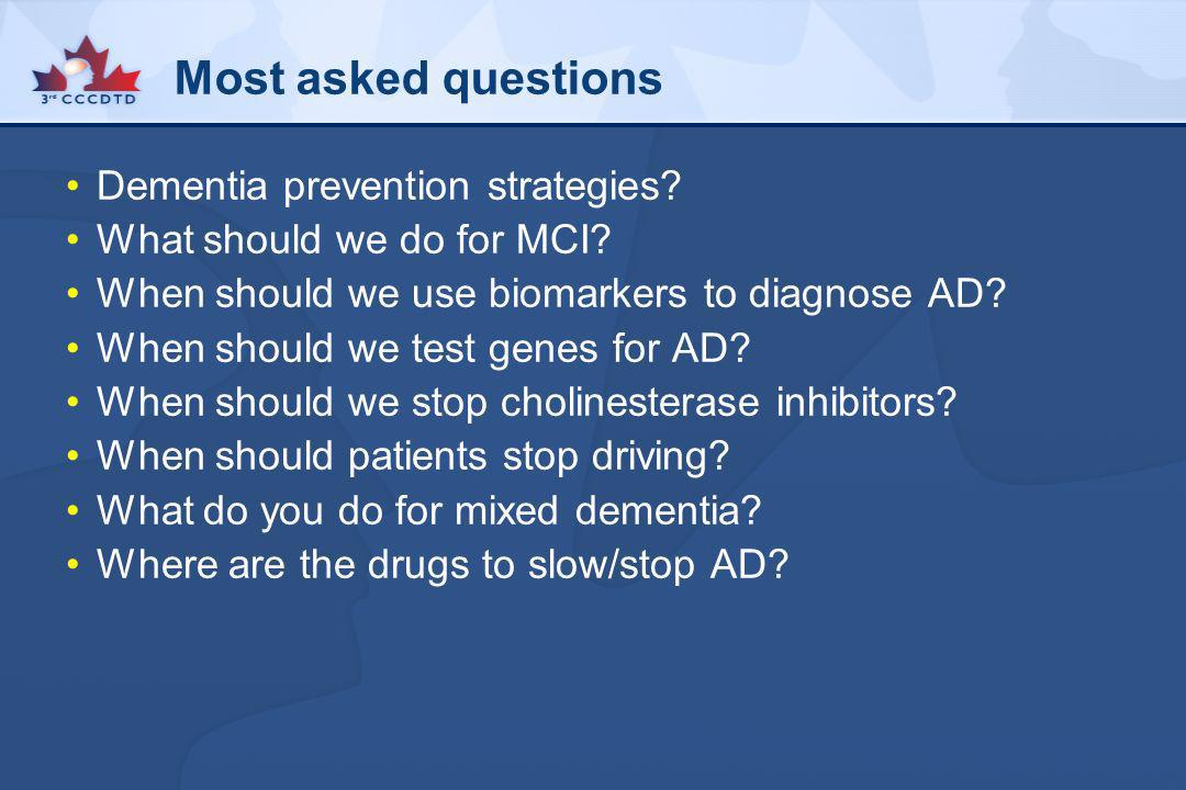 Most asked questions Dementia prevention strategies? What should we do for MCI? When should we use biomarkers to diagnose AD? When should we test gene