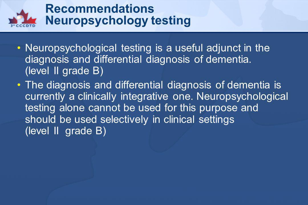 Recommendations Neuropsychology testing Neuropsychological testing is a useful adjunct in the diagnosis and differential diagnosis of dementia. (level
