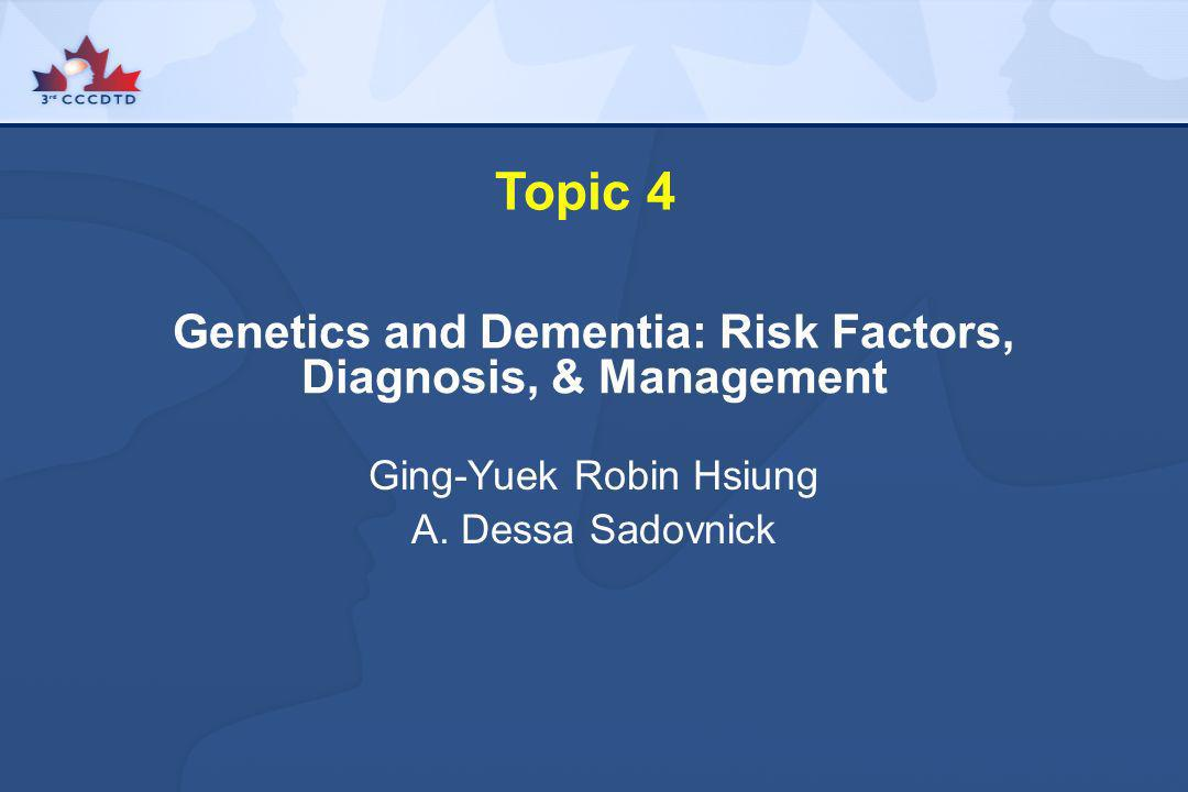 Topic 4 Genetics and Dementia: Risk Factors, Diagnosis, & Management Ging-Yuek Robin Hsiung A. Dessa Sadovnick