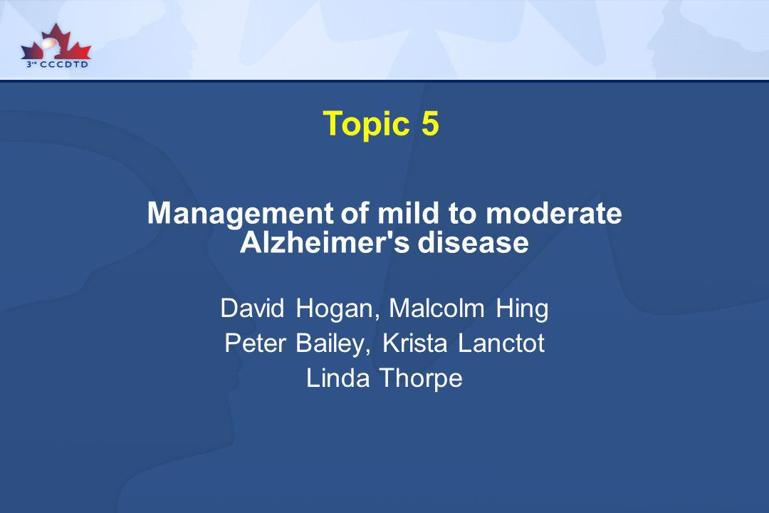 Topic 5 Management of mild to moderate Alzheimer's disease David Hogan, Malcolm Hing Peter Bailey, Krista Lanctot Linda Thorpe