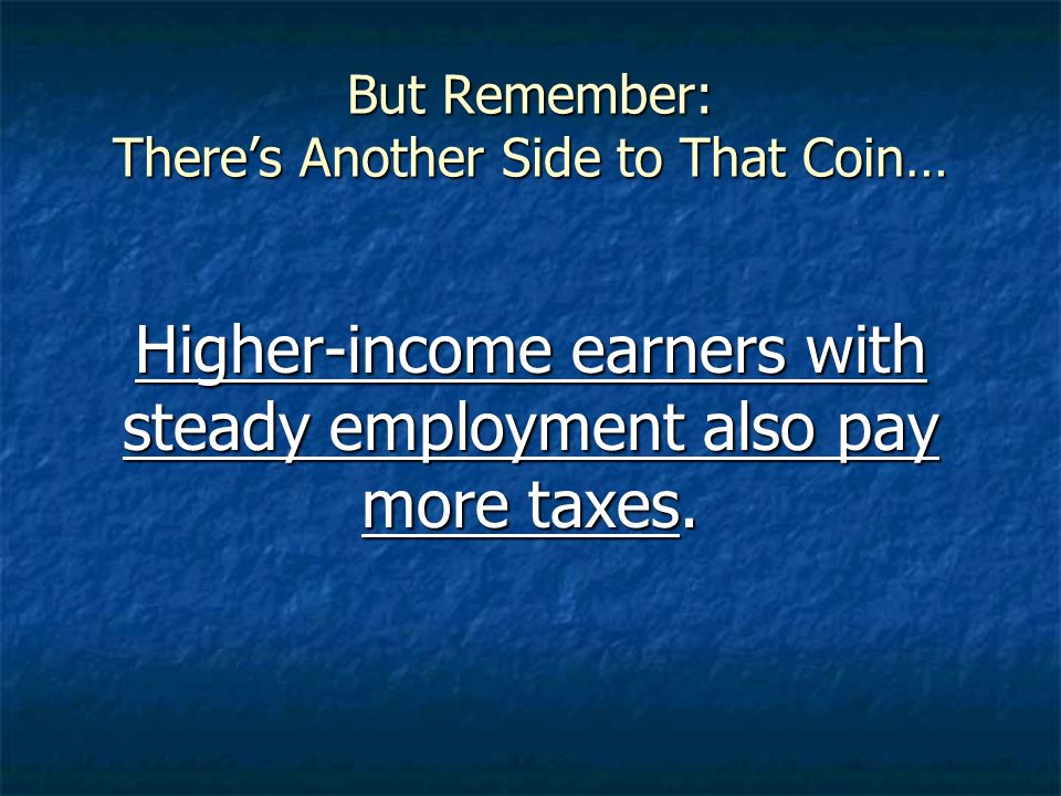 But Remember: Theres Another Side to That Coin… Higher-income earners with steady employment also pay more taxes.